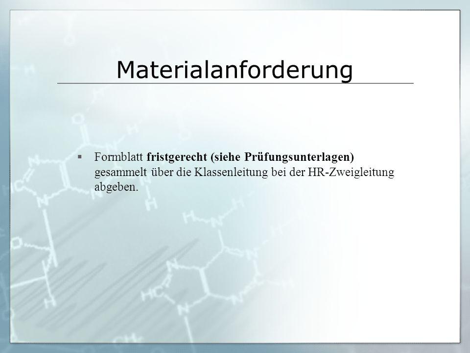 Materialanforderung  Formblatt fristgerecht (siehe Prüfungsunterlagen) gesammelt über die Klassenleitung bei der HR-Zweigleitung abgeben.