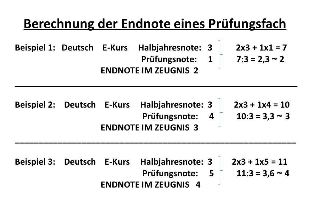 Berechnung der Endnote eines Prüfungsfach Beispiel 1: Deutsch E-Kurs Halbjahresnote: 3 2x3 + 1x1 = 7 Prüfungsnote: 1 7:3 = 2,3 ~ 2 ENDNOTE IM ZEUGNIS 2 _____________________________________________________ Beispiel 2: Deutsch E-Kurs Halbjahresnote: 3 2x3 + 1x4 = 10 Prüfungsnote: 4 10:3 = 3,3 ~ 3 ENDNOTE IM ZEUGNIS 3 ___________________________________________________________ Beispiel 3: Deutsch E-Kurs Halbjahresnote: 3 2x3 + 1x5 = 11 Prüfungsnote: 5 11:3 = 3,6 ~ 4 ENDNOTE IM ZEUGNIS 4