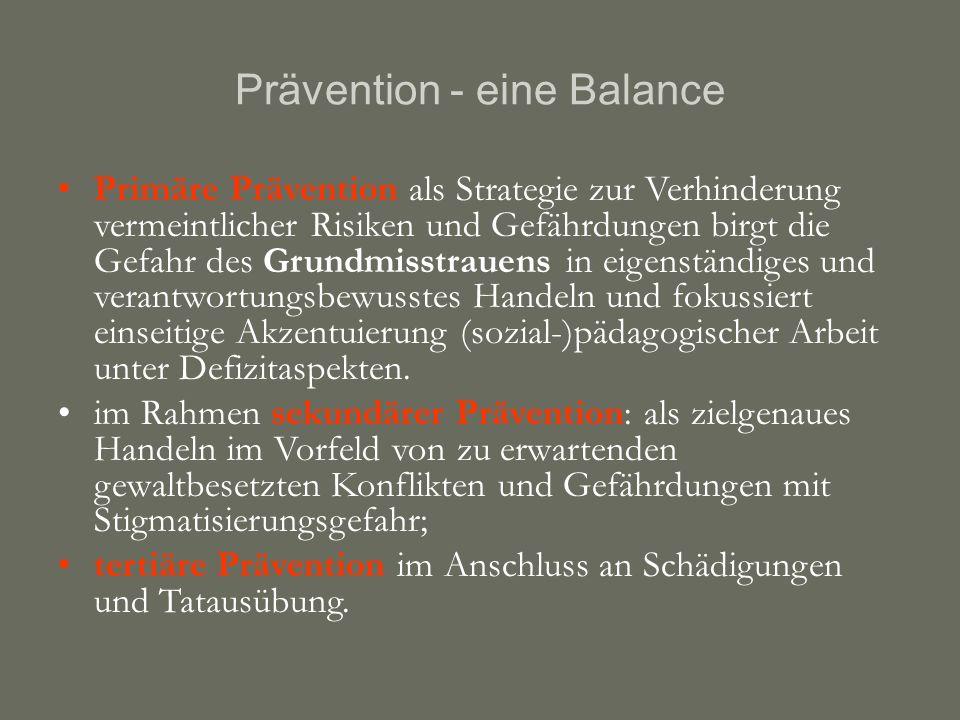 Prävention - eine Balance Primäre Prävention als Strategie zur Verhinderung vermeintlicher Risiken und Gefährdungen birgt die Gefahr des Grundmisstrauens in eigenständiges und verantwortungsbewusstes Handeln und fokussiert einseitige Akzentuierung (sozial-)pädagogischer Arbeit unter Defizitaspekten.