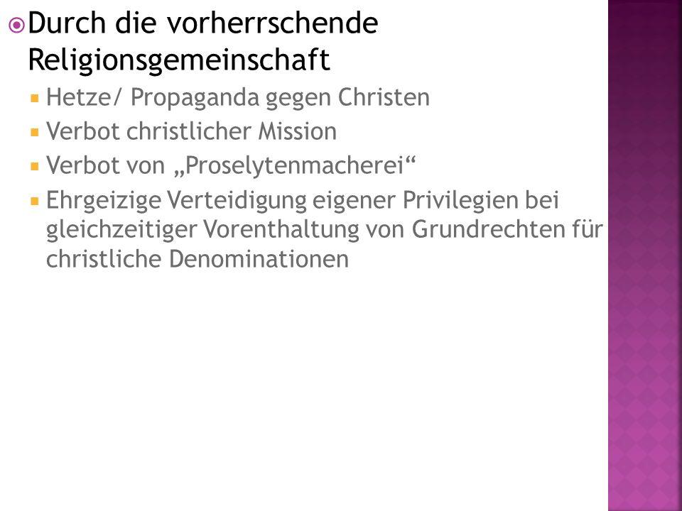""" Durch die vorherrschende Religionsgemeinschaft  Hetze/ Propaganda gegen Christen  Verbot christlicher Mission  Verbot von """"Proselytenmacherei  Ehrgeizige Verteidigung eigener Privilegien bei gleichzeitiger Vorenthaltung von Grundrechten für christliche Denominationen"""