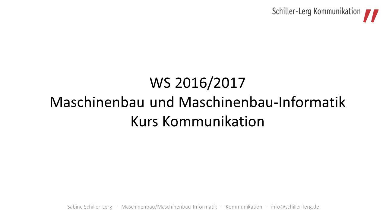 Sabine Schiller-Lerg - Maschinenbau/Maschinenbau-Informatik - Kommunikation - info@schiller-lerg.de WS 2016/2017 Maschinenbau und Maschinenbau-Informatik Kurs Kommunikation