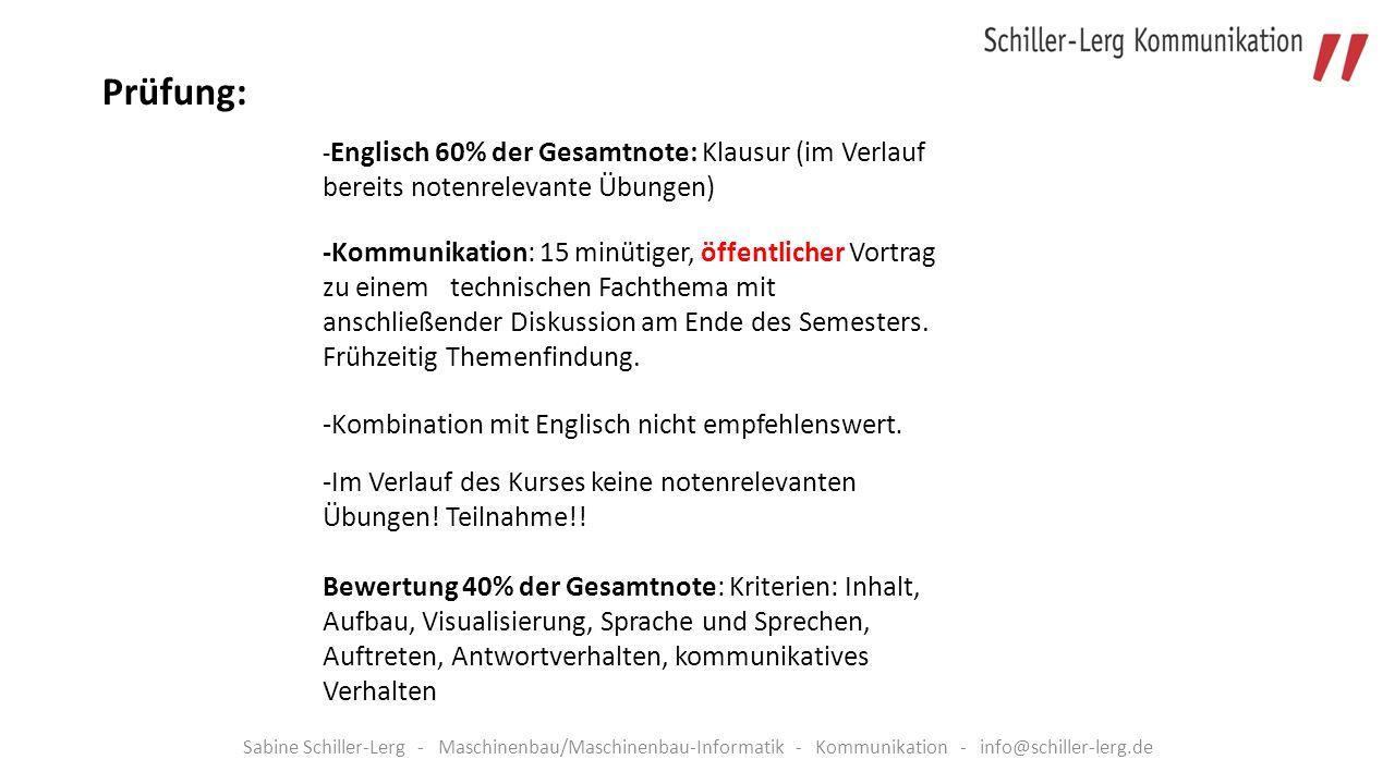 Sabine Schiller-Lerg - Maschinenbau/Maschinenbau-Informatik - Kommunikation - info@schiller-lerg.de - Englisch 60% der Gesamtnote: Klausur (im Verlauf bereits notenrelevante Übungen) -Kommunikation: 15 minütiger, öffentlicher Vortrag zu einem technischen Fachthema mit anschließender Diskussion am Ende des Semesters.