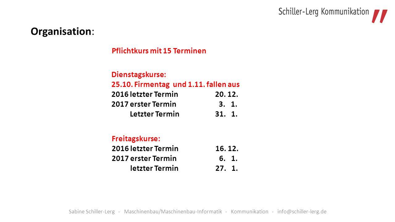 Sabine Schiller-Lerg - Maschinenbau/Maschinenbau-Informatik - Kommunikation - info@schiller-lerg.de Pflichtkurs mit 15 Terminen Organisation: Dienstagskurse: 25.10.