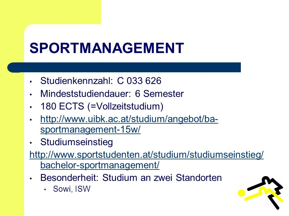 SPORTMANAGEMENT Studienkennzahl: C 033 626 Mindeststudiendauer: 6 Semester 180 ECTS (=Vollzeitstudium) http://www.uibk.ac.at/studium/angebot/ba- sportmanagement-15w/ http://www.uibk.ac.at/studium/angebot/ba- sportmanagement-15w/ Studiumseinstieg http://www.sportstudenten.at/studium/studiumseinstieg/ bachelor-sportmanagement/ Besonderheit: Studium an zwei Standorten Sowi, ISW