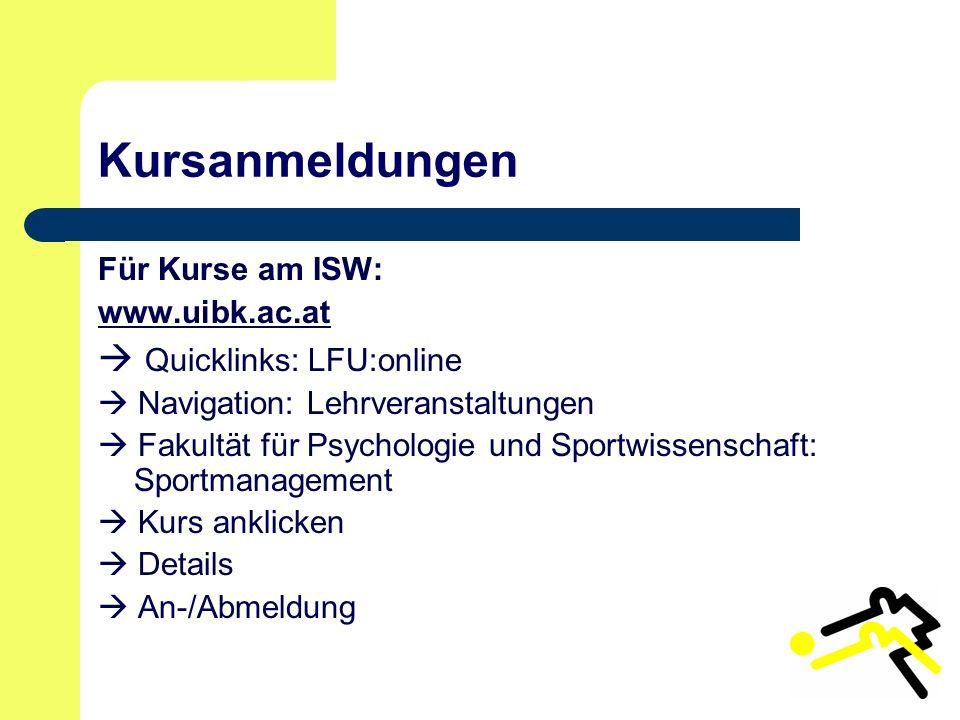 Kursanmeldungen Für Kurse am ISW: www.uibk.ac.at  Quicklinks: LFU:online  Navigation: Lehrveranstaltungen  Fakultät für Psychologie und Sportwissenschaft: Sportmanagement  Kurs anklicken  Details  An-/Abmeldung