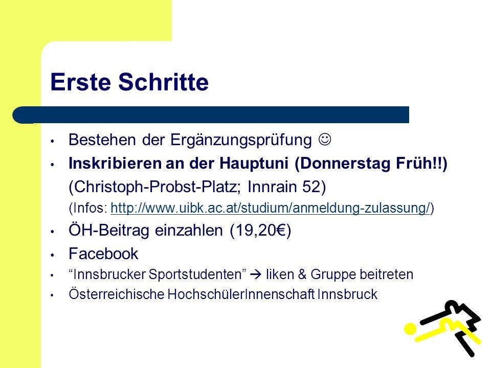 Erste Schritte Bestehen der Ergänzungsprüfung Inskribieren an der Hauptuni (Donnerstag Früh!!) (Christoph-Probst-Platz; Innrain 52) (Infos: http://www.uibk.ac.at/studium/anmeldung-zulassung/)http://www.uibk.ac.at/studium/anmeldung-zulassung/ ÖH-Beitrag einzahlen (19,20€) Facebook Innsbrucker Sportstudenten  liken & Gruppe beitreten Österreichische HochschülerInnenschaft Innsbruck
