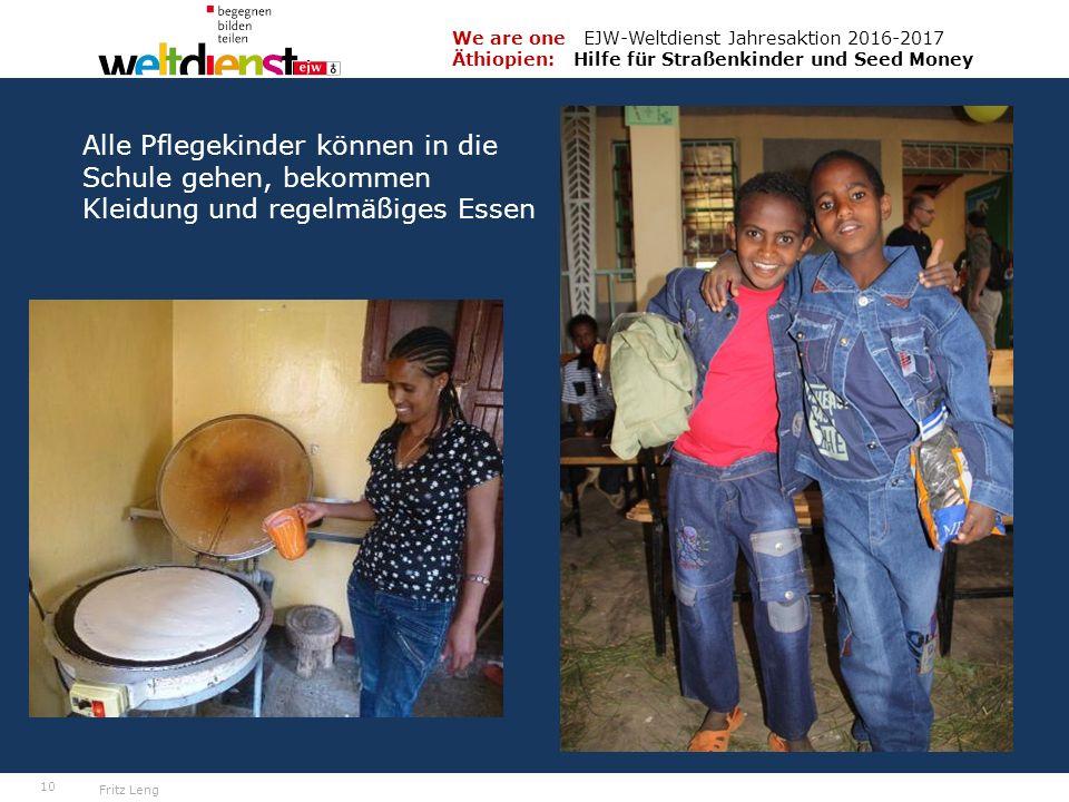 10 We are one EJW-Weltdienst Jahresaktion 2016-2017 Äthiopien: Hilfe für Straßenkinder und Seed Money Fritz Leng Alle Pflegekinder können in die Schule gehen, bekommen Kleidung und regelmäßiges Essen