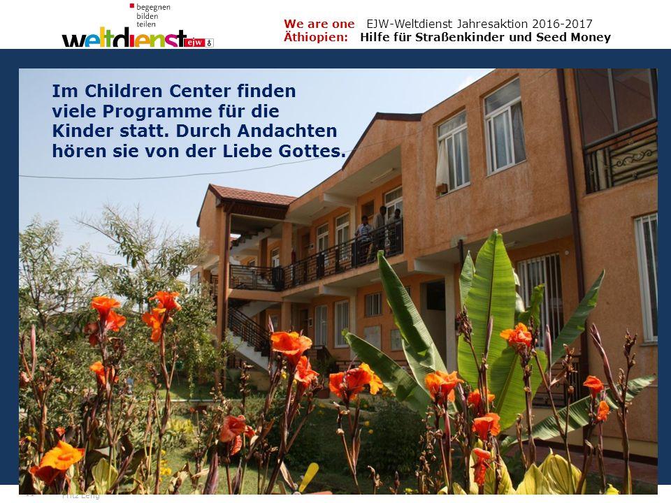 11 We are one EJW-Weltdienst Jahresaktion 2016-2017 Äthiopien: Hilfe für Straßenkinder und Seed Money Fritz Leng Im Children Center finden viele Programme für die Kinder statt.