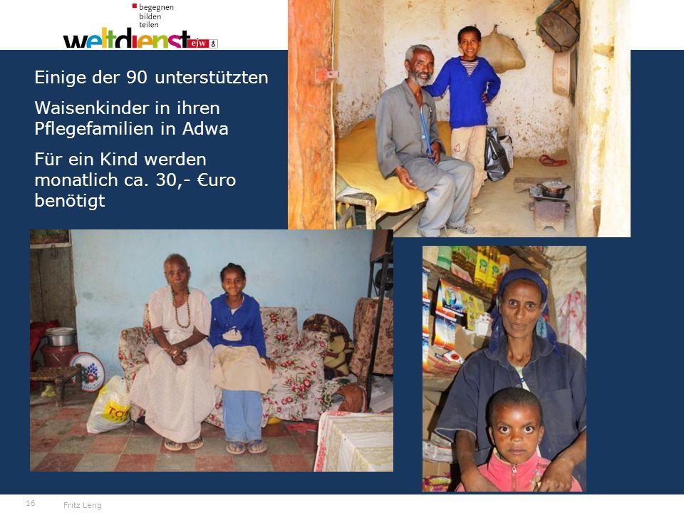 16 We are one EJW-Weltdienst Jahresaktion 2016-2017 Äthiopien: Hilfe für Straßenkinder und Seed Money Fritz Leng Einige der 90 unterstützten Waisenkinder in ihren Pflegefamilien in Adwa Für ein Kind werden monatlich ca.