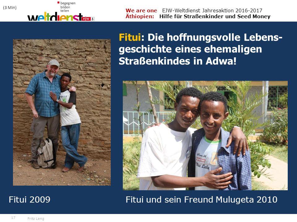 17 We are one EJW-Weltdienst Jahresaktion 2016-2017 Äthiopien: Hilfe für Straßenkinder und Seed Money Fritz Leng Fitui 2009 Fitui und sein Freund Mulugeta 2010 (3 Min) Fitui: Die hoffnungsvolle Lebens- geschichte eines ehemaligen Straßenkindes in Adwa!