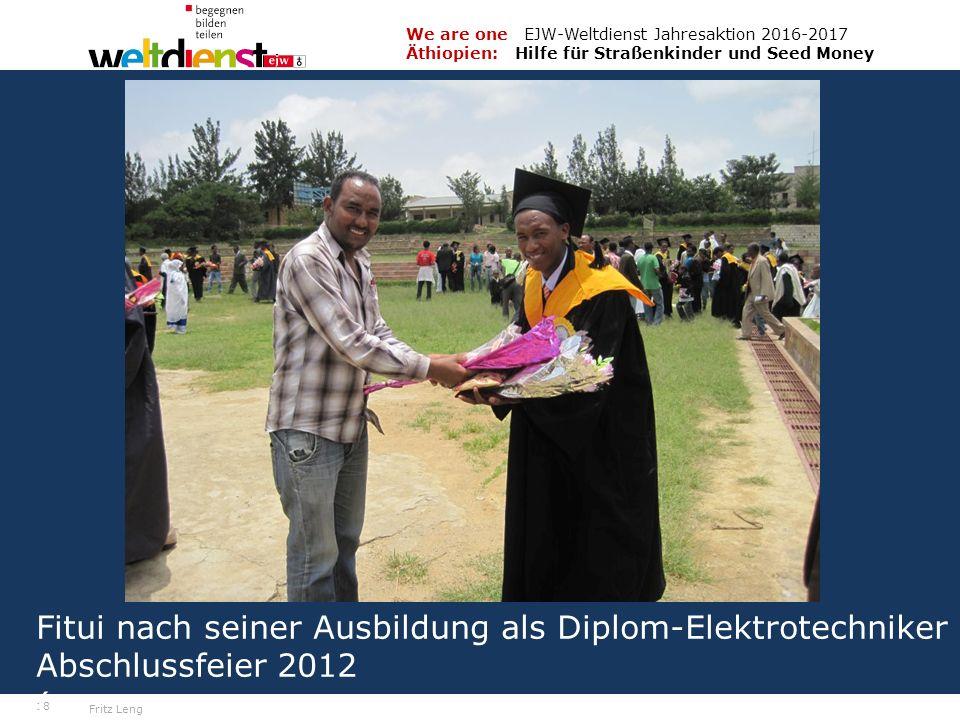 18 We are one EJW-Weltdienst Jahresaktion 2016-2017 Äthiopien: Hilfe für Straßenkinder und Seed Money Fritz Leng Fitui nach seiner Ausbildung als Diplom-Elektrotechniker Abschlussfeier 2012 (