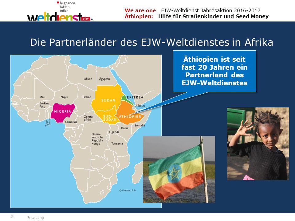 2 We are one EJW-Weltdienst Jahresaktion 2016-2017 Äthiopien: Hilfe für Straßenkinder und Seed Money Fritz Leng Die Partnerländer des EJW-Weltdienstes in Afrika Äthiopien ist seit fast 20 Jahren ein Partnerland des EJW-Weltdienstes Äthiopien ist seit fast 20 Jahren ein Partnerland des EJW-Weltdienstes