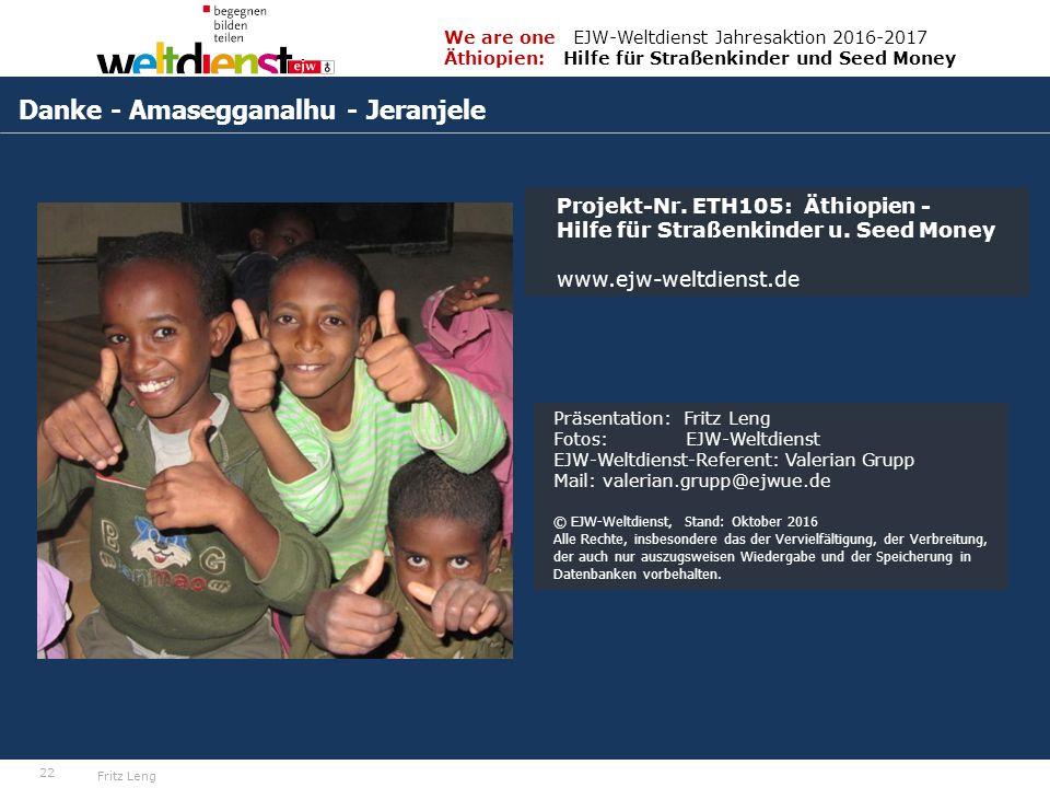 22 We are one EJW-Weltdienst Jahresaktion 2016-2017 Äthiopien: Hilfe für Straßenkinder und Seed Money Fritz Leng Danke - Amasegganalhu - Jeranjele Projekt-Nr.
