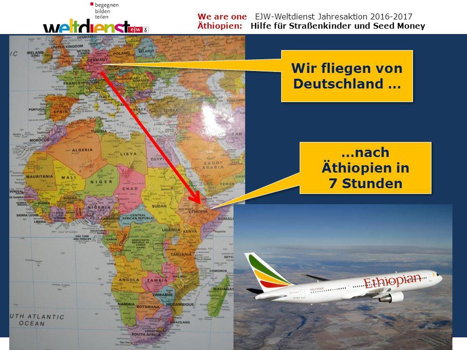 3 We are one EJW-Weltdienst Jahresaktion 2016-2017 Äthiopien: Hilfe für Straßenkinder und Seed Money Fritz Leng Wir fliegen von Deutschland … …nach Äthiopien in 7 Stunden …nach Äthiopien in 7 Stunden
