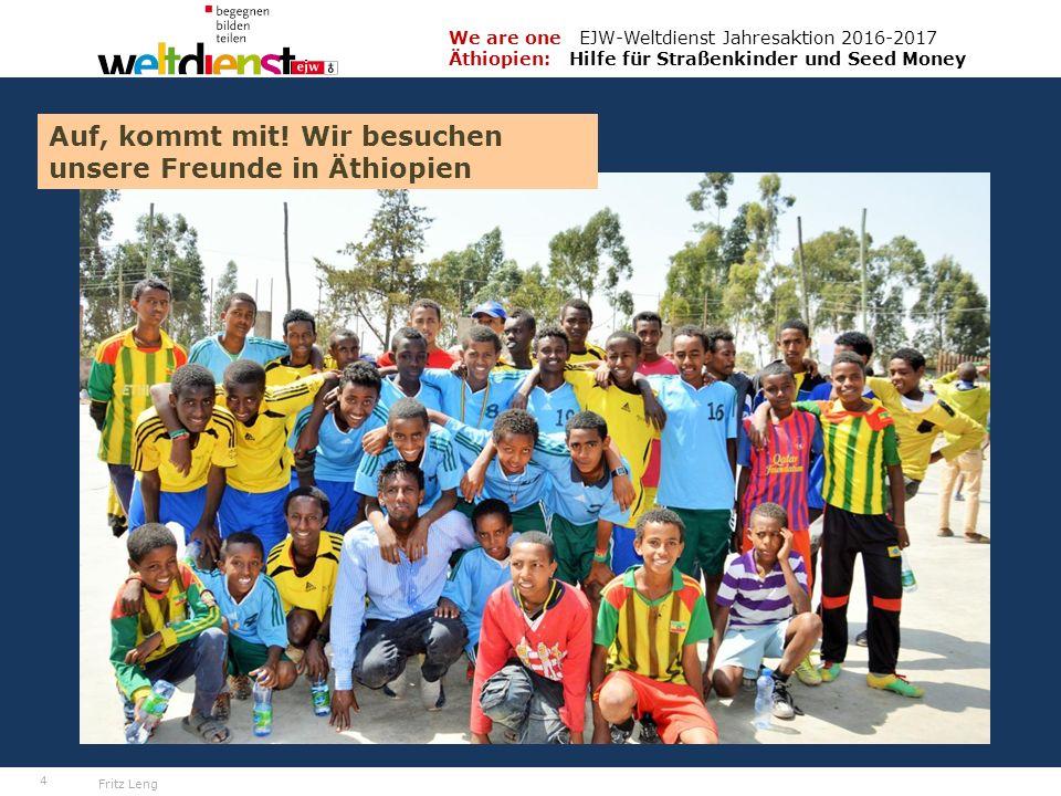 4 We are one EJW-Weltdienst Jahresaktion 2016-2017 Äthiopien: Hilfe für Straßenkinder und Seed Money Fritz Leng Auf, kommt mit.