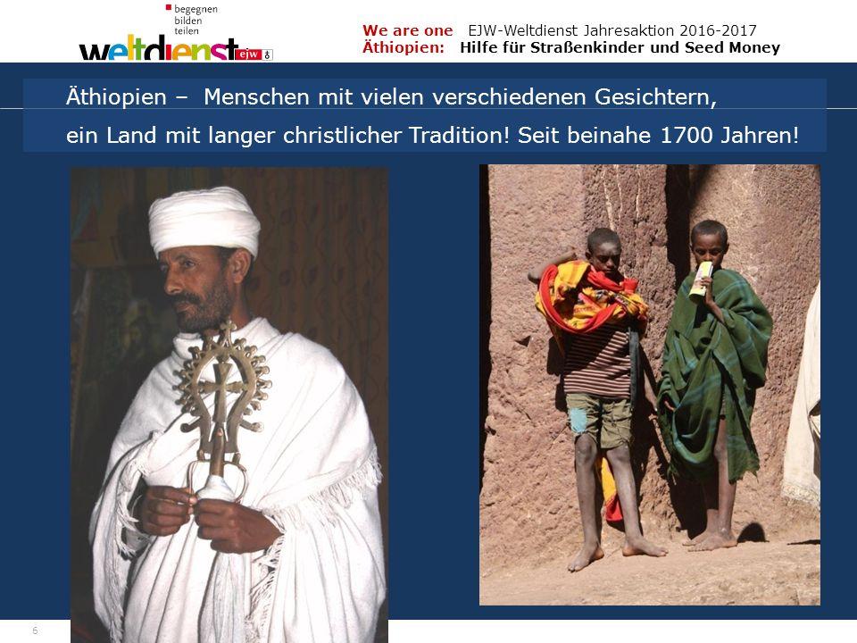 6 We are one EJW-Weltdienst Jahresaktion 2016-2017 Äthiopien: Hilfe für Straßenkinder und Seed Money Fritz Leng Äthiopien – Menschen mit vielen verschiedenen Gesichtern, ein Land mit langer christlicher Tradition.