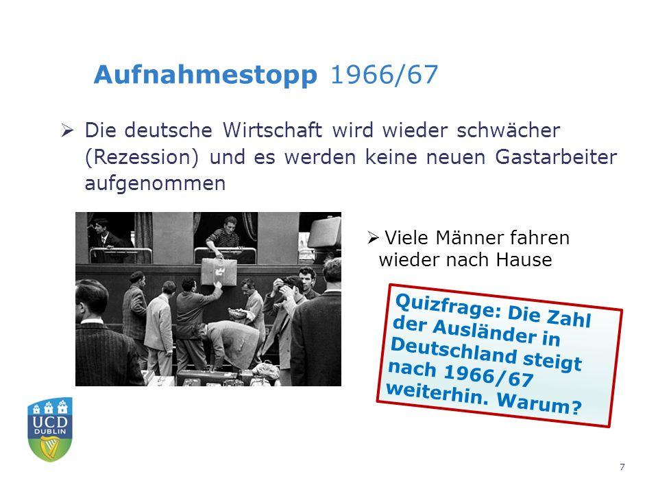 Aufnahmestopp 1966/67  Die deutsche Wirtschaft wird wieder schwächer (Rezession) und es werden keine neuen Gastarbeiter aufgenommen  Viele Männer fahren wieder nach Hause Quizfrage: Die Zahl der Ausländer in Deutschland steigt nach 1966/67 weiterhin.