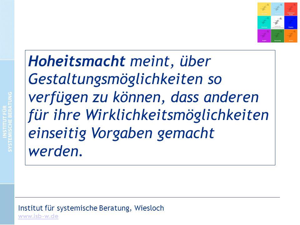 Institut für systemische Beratung, Wiesloch www.isb-w.de Hoheitsmacht meint, über Gestaltungsmöglichkeiten so verfügen zu können, dass anderen für ihre Wirklichkeitsmöglichkeiten einseitig Vorgaben gemacht werden.