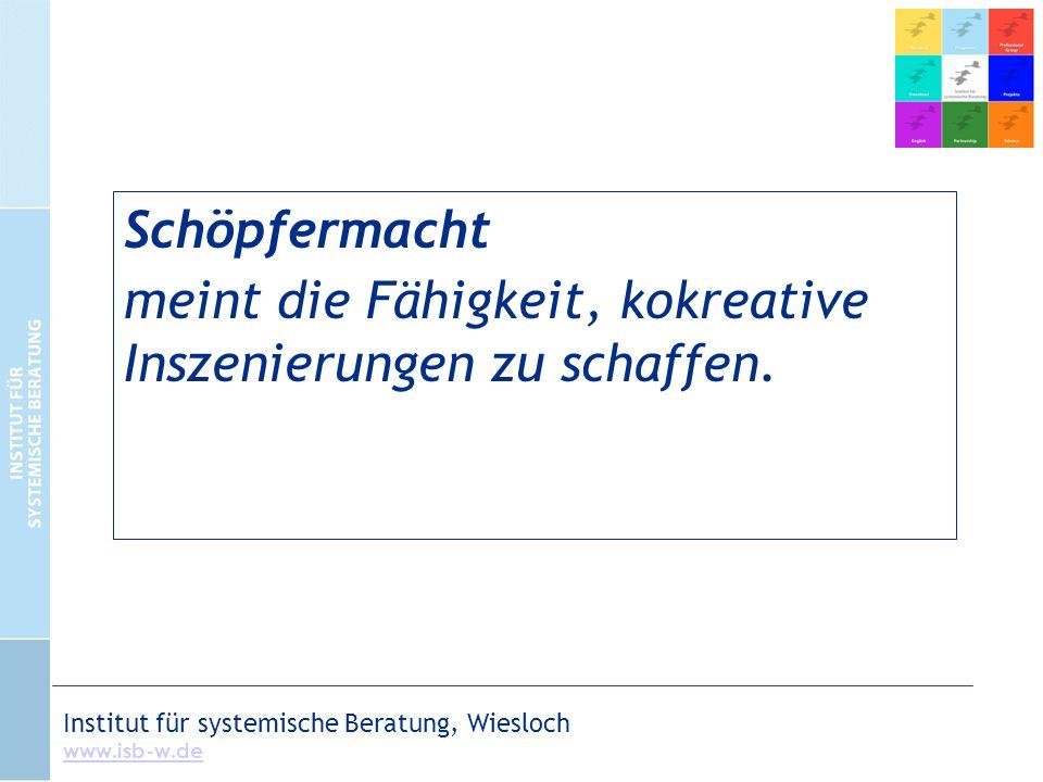Institut für systemische Beratung, Wiesloch www.isb-w.de Schöpfermacht meint die Fähigkeit, kokreative Inszenierungen zu schaffen.