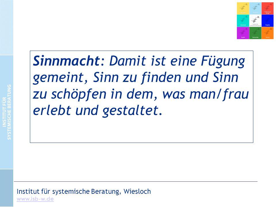 Institut für systemische Beratung, Wiesloch www.isb-w.de Sinnmacht: Damit ist eine Fügung gemeint, Sinn zu finden und Sinn zu schöpfen in dem, was man/frau erlebt und gestaltet.