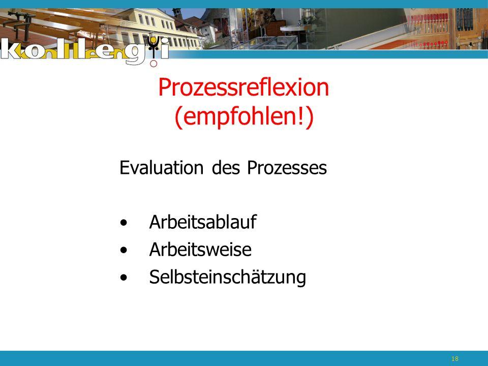 Prozessreflexion (empfohlen!) Evaluation des Prozesses Arbeitsablauf Arbeitsweise Selbsteinschätzung 18