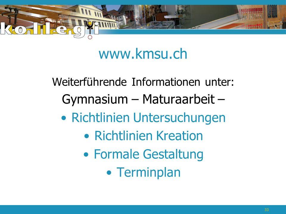 www.kmsu.ch Weiterführende Informationen unter: Gymnasium – Maturaarbeit – Richtlinien Untersuchungen Richtlinien Kreation Formale Gestaltung Terminplan 33