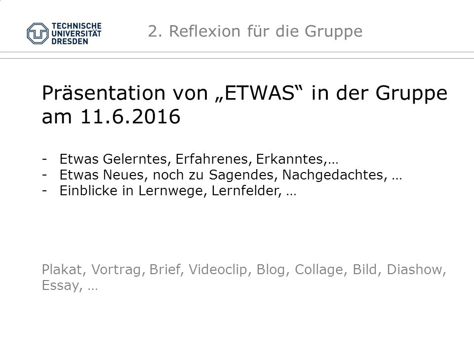 """Präsentation von """"ETWAS in der Gruppe am 11.6.2016 -Etwas Gelerntes, Erfahrenes, Erkanntes,… -Etwas Neues, noch zu Sagendes, Nachgedachtes, … -Einblicke in Lernwege, Lernfelder, … Plakat, Vortrag, Brief, Videoclip, Blog, Collage, Bild, Diashow, Essay, … 2."""