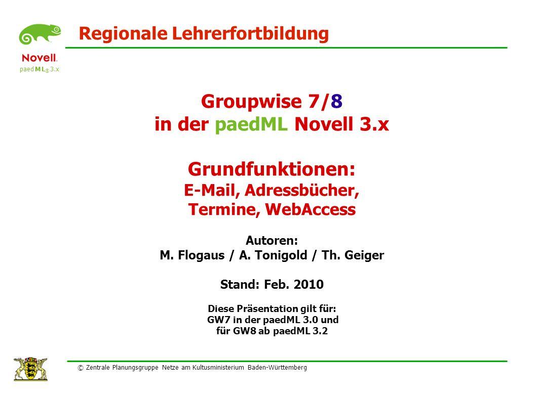 paed M L ® 3.x Regionale Lehrerfortbildung © Zentrale Planungsgruppe Netze am Kultusministerium Baden-Württemberg Groupwise 7/8 in der paedML Novell 3.x Grundfunktionen: E-Mail, Adressbücher, Termine, WebAccess Autoren: M.