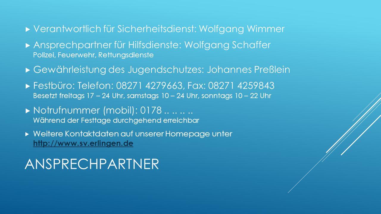 ANSPRECHPARTNER  Verantwortlich für Sicherheitsdienst: Wolfgang Wimmer  Ansprechpartner für Hilfsdienste: Wolfgang Schaffer Polizei, Feuerwehr, Rettungsdienste  Gewährleistung des Jugendschutzes: Johannes Preßlein  Festbüro: Telefon: 08271 4279663, Fax: 08271 4259843 Besetzt freitags 17 – 24 Uhr, samstags 10 – 24 Uhr, sonntags 10 – 22 Uhr  Notrufnummer (mobil): 0178........