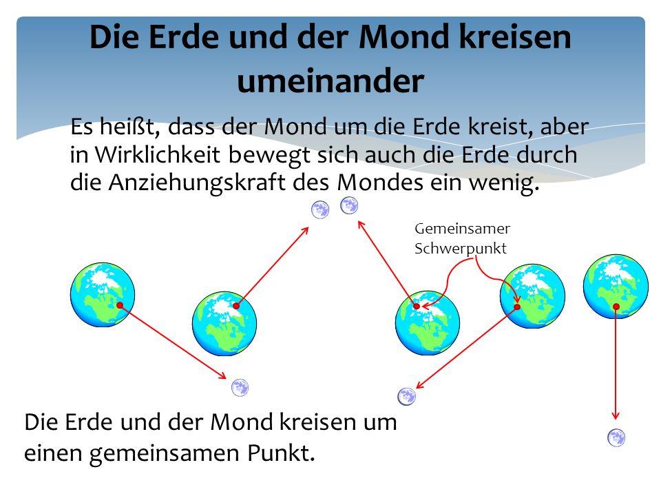 Es heißt, dass der Mond um die Erde kreist, aber in Wirklichkeit bewegt sich auch die Erde durch die Anziehungskraft des Mondes ein wenig.