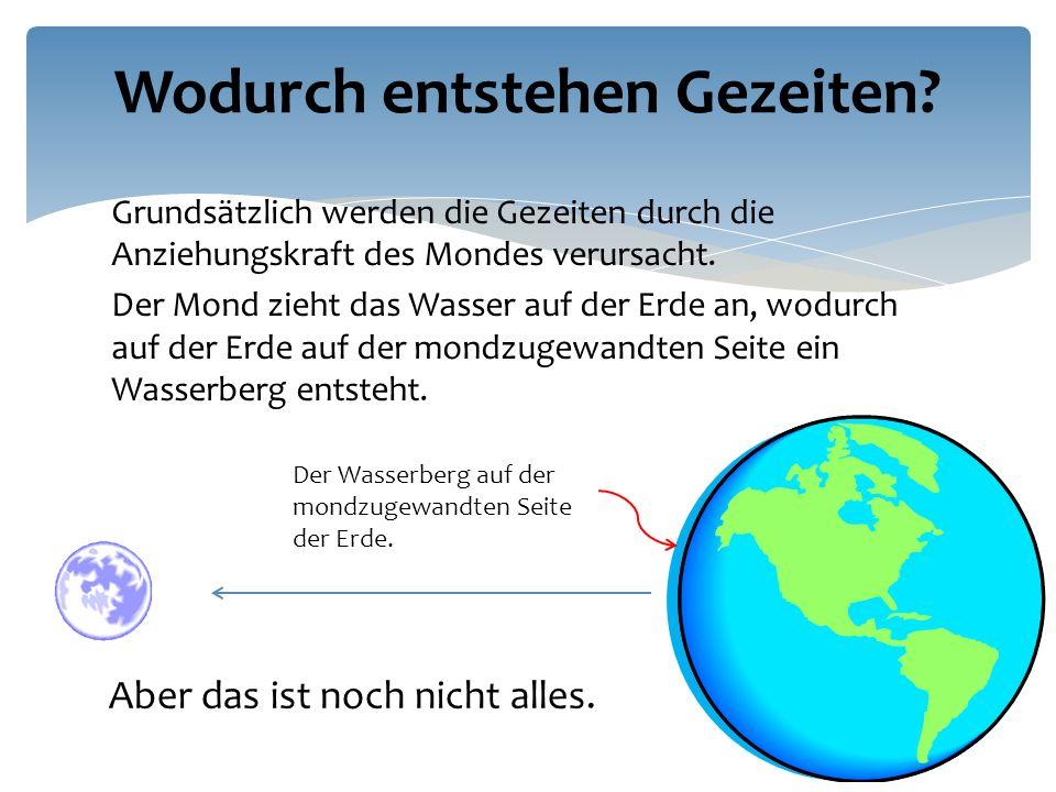 Grundsätzlich werden die Gezeiten durch die Anziehungskraft des Mondes verursacht.