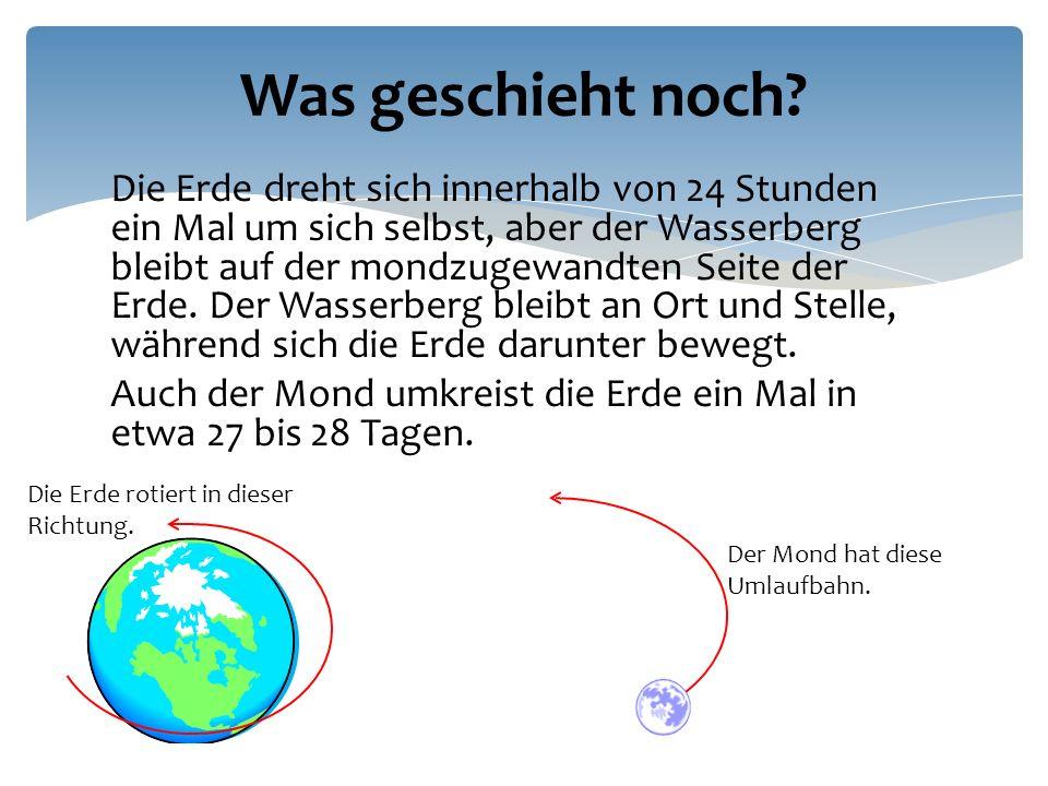 Die Erde dreht sich innerhalb von 24 Stunden ein Mal um sich selbst, aber der Wasserberg bleibt auf der mondzugewandten Seite der Erde.