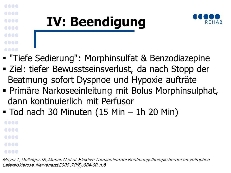 IV: Beendigung  Tiefe Sedierung : Morphinsulfat & Benzodiazepine  Ziel: tiefer Bewusstseinsverlust, da nach Stopp der Beatmung sofort Dyspnoe und Hypoxie aufträte  Primäre Narkoseeinleitung mit Bolus Morphinsulphat, dann kontinuierlich mit Perfusor  Tod nach 30 Minuten (15 Min – 1h 20 Min) Meyer T, Dullinger JS, Münch C et al.