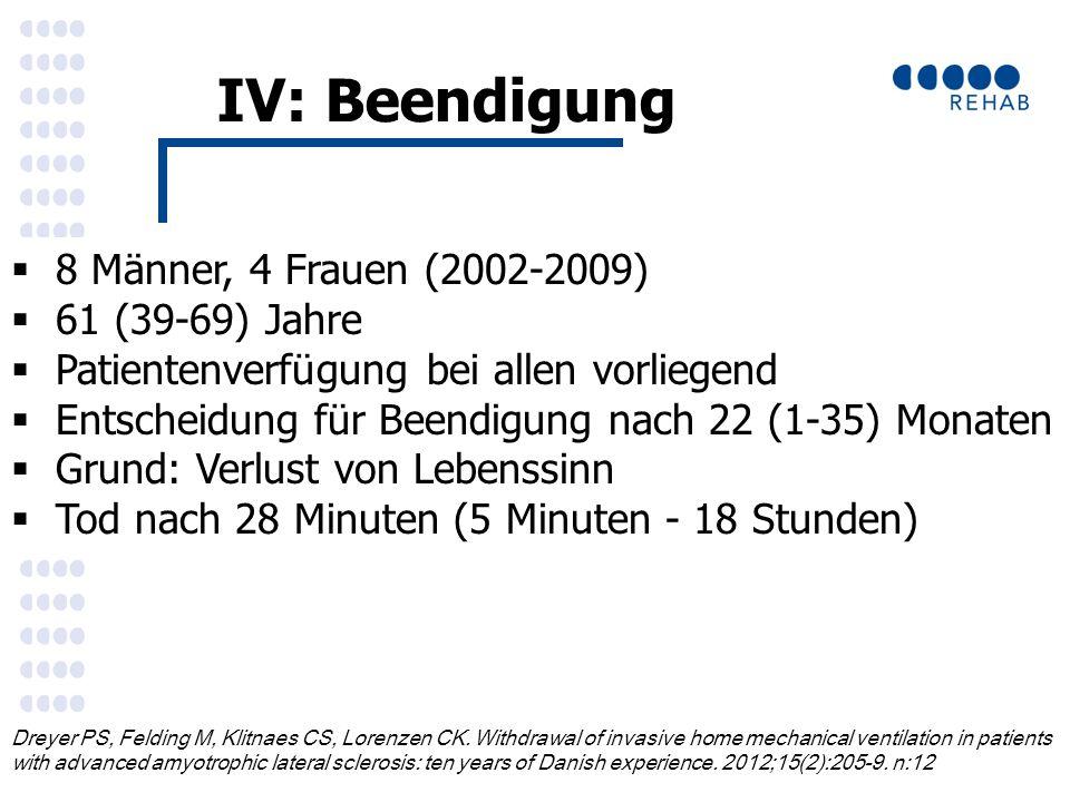 IV: Beendigung  8 Männer, 4 Frauen (2002-2009)  61 (39-69) Jahre  Patientenverfügung bei allen vorliegend  Entscheidung für Beendigung nach 22 (1-35) Monaten  Grund: Verlust von Lebenssinn  Tod nach 28 Minuten (5 Minuten - 18 Stunden) Dreyer PS, Felding M, Klitnaes CS, Lorenzen CK.