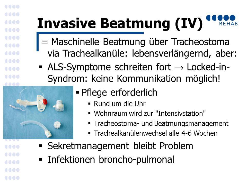 Invasive Beatmung (IV) = Maschinelle Beatmung über Tracheostoma via Trachealkanüle: lebensverlängernd, aber:  ALS-Symptome schreiten fort → Locked-in- Syndrom: keine Kommunikation möglich.