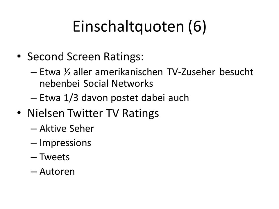 Einschaltquoten (6) Second Screen Ratings: – Etwa ½ aller amerikanischen TV-Zuseher besucht nebenbei Social Networks – Etwa 1/3 davon postet dabei auch Nielsen Twitter TV Ratings – Aktive Seher – Impressions – Tweets – Autoren