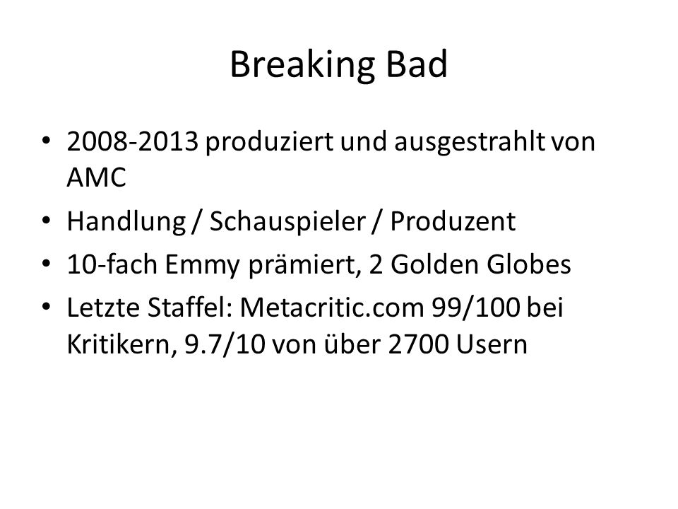 Breaking Bad 2008-2013 produziert und ausgestrahlt von AMC Handlung / Schauspieler / Produzent 10-fach Emmy prämiert, 2 Golden Globes Letzte Staffel: Metacritic.com 99/100 bei Kritikern, 9.7/10 von über 2700 Usern