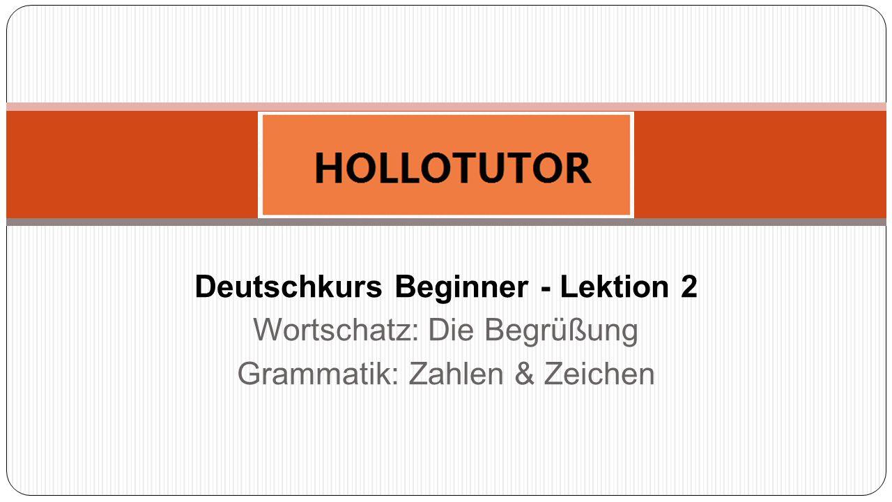 Deutschkurs Beginner - Lektion 2 Wortschatz: Die Begrüßung Grammatik: Zahlen & Zeichen