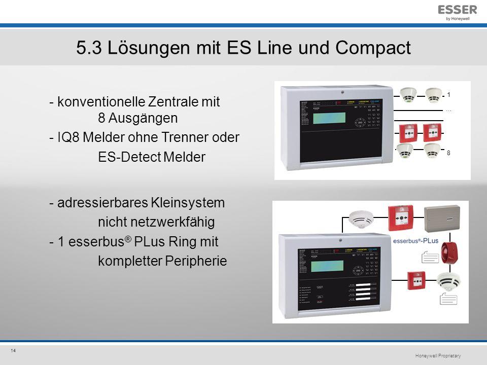 Honeywell Proprietary 14 5.3 Lösungen mit ES Line und Compact - adressierbares Kleinsystem nicht netzwerkfähig - 1 esserbus ® PLus Ring mit kompletter Peripherie - konventionelle Zentrale mit 8 Ausgängen - IQ8 Melder ohne Trenner oder ES-Detect Melder 1…81…8