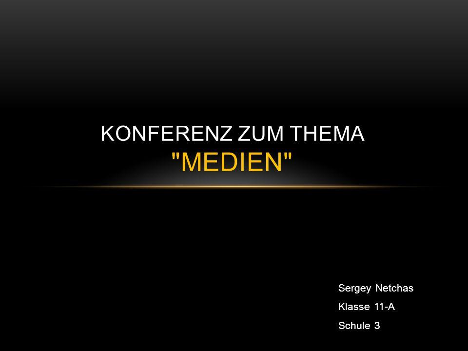 Sergey Netchas Klasse 11-A Schule 3 KONFERENZ ZUM THEMA MEDIEN