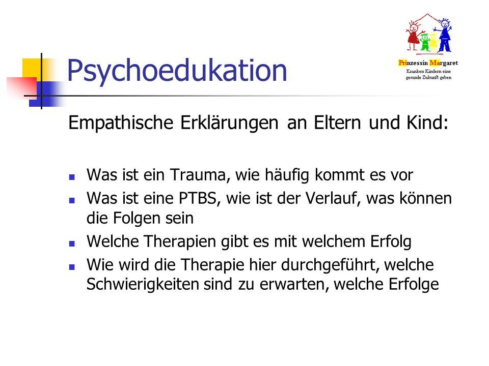 Psychoedukation Empathische Erklärungen an Eltern und Kind: Was ist ein Trauma, wie häufig kommt es vor Was ist eine PTBS, wie ist der Verlauf, was können die Folgen sein Welche Therapien gibt es mit welchem Erfolg Wie wird die Therapie hier durchgeführt, welche Schwierigkeiten sind zu erwarten, welche Erfolge