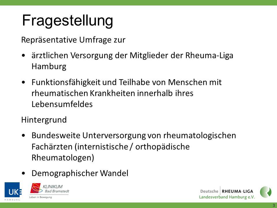 Fragestellung 3 Repräsentative Umfrage zur ärztlichen Versorgung der Mitglieder der Rheuma-Liga Hamburg Funktionsfähigkeit und Teilhabe von Menschen mit rheumatischen Krankheiten innerhalb ihres Lebensumfeldes Hintergrund Bundesweite Unterversorgung von rheumatologischen Fachärzten (internistische / orthopädische Rheumatologen) Demographischer Wandel