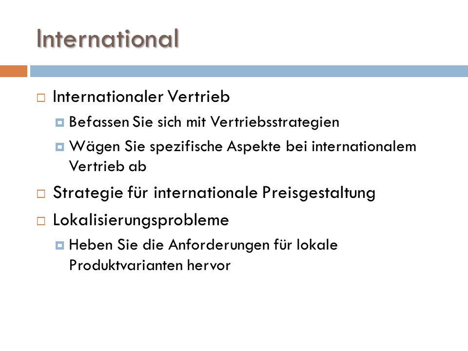 International  Internationaler Vertrieb  Befassen Sie sich mit Vertriebsstrategien  Wägen Sie spezifische Aspekte bei internationalem Vertrieb ab  Strategie für internationale Preisgestaltung  Lokalisierungsprobleme  Heben Sie die Anforderungen für lokale Produktvarianten hervor