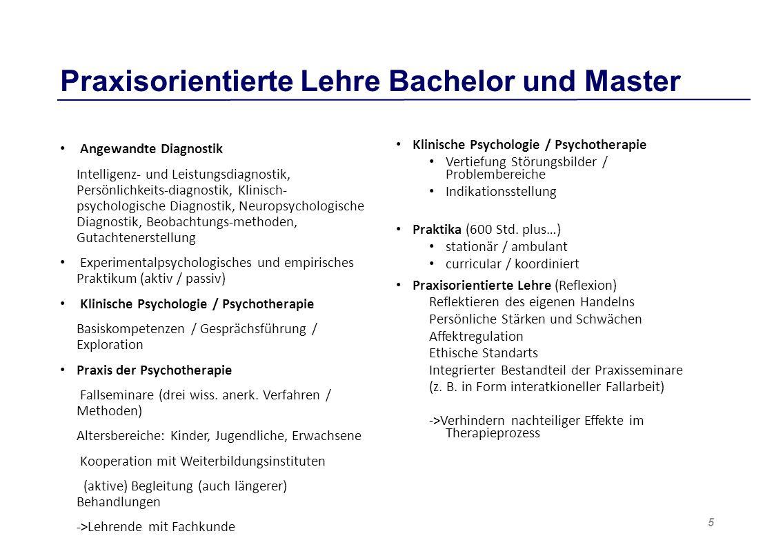 Praxisorientierte Lehre Bachelor und Master Angewandte Diagnostik Intelligenz- und Leistungsdiagnostik, Persönlichkeits-diagnostik, Klinisch- psychologische Diagnostik, Neuropsychologische Diagnostik, Beobachtungs-methoden, Gutachtenerstellung Experimentalpsychologisches und empirisches Praktikum (aktiv / passiv) Klinische Psychologie / Psychotherapie Basiskompetenzen / Gesprächsführung / Exploration Praxis der Psychotherapie Fallseminare (drei wiss.