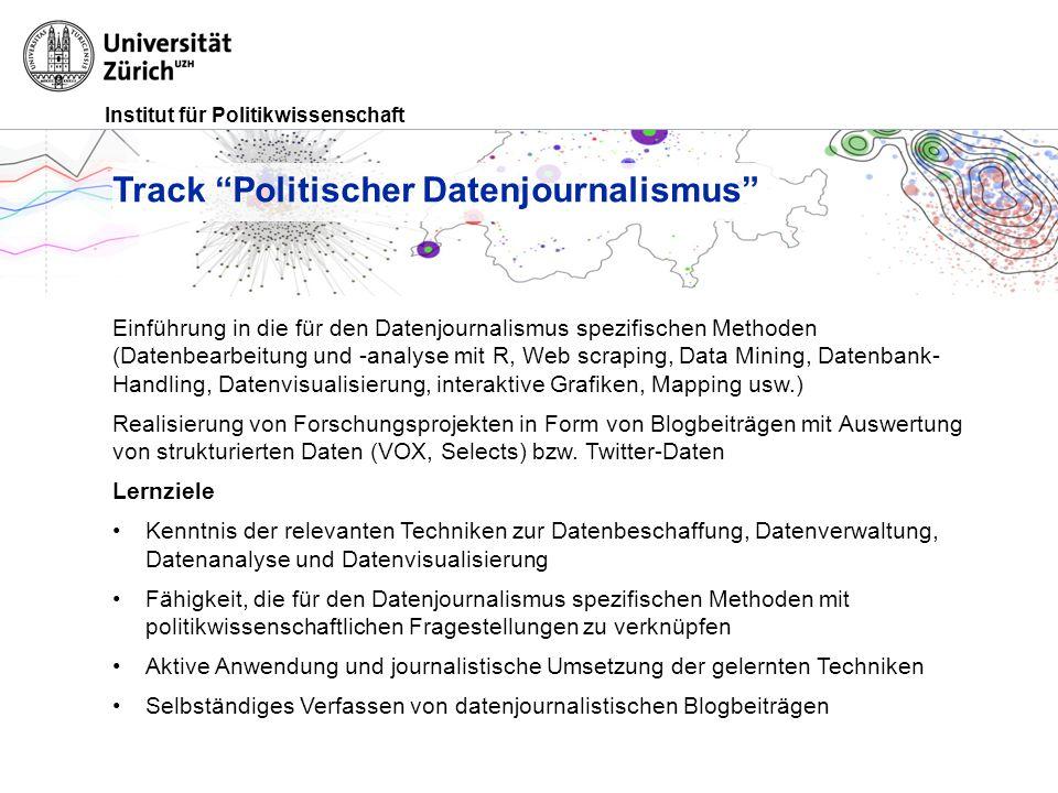 Institut für Politikwissenschaft Track Politischer Datenjournalismus Einführung in die für den Datenjournalismus spezifischen Methoden (Datenbearbeitung und -analyse mit R, Web scraping, Data Mining, Datenbank- Handling, Datenvisualisierung, interaktive Grafiken, Mapping usw.) Realisierung von Forschungsprojekten in Form von Blogbeiträgen mit Auswertung von strukturierten Daten (VOX, Selects) bzw.