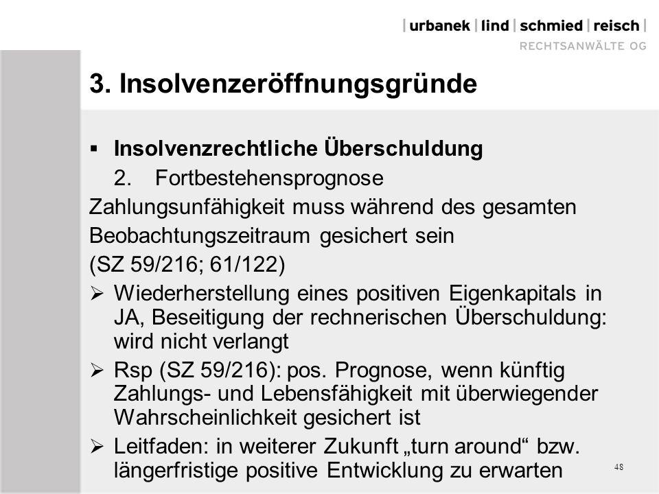 48  Insolvenzrechtliche Überschuldung 2.Fortbestehensprognose Zahlungsunfähigkeit muss während des gesamten Beobachtungszeitraum gesichert sein (SZ 59/216; 61/122)  Wiederherstellung eines positiven Eigenkapitals in JA, Beseitigung der rechnerischen Überschuldung: wird nicht verlangt  Rsp (SZ 59/216): pos.
