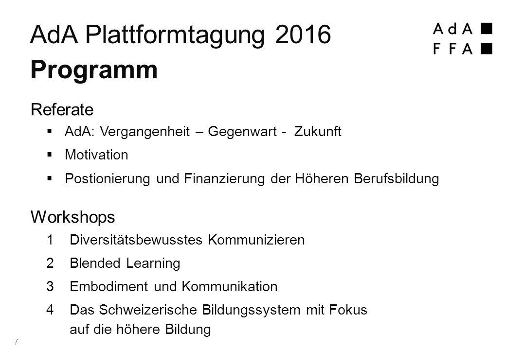  AdA: Vergangenheit – Gegenwart - Zukunft  Motivation  Postionierung und Finanzierung der Höheren Berufsbildung  Diversitätsbewusstes Kommunizieren  Blended Learning  Embodiment und Kommunikation  Das Schweizerische Bildungssystem mit Fokus auf die höhere Bildung AdA Plattformtagung 2016 Programm Referate Workshops 7