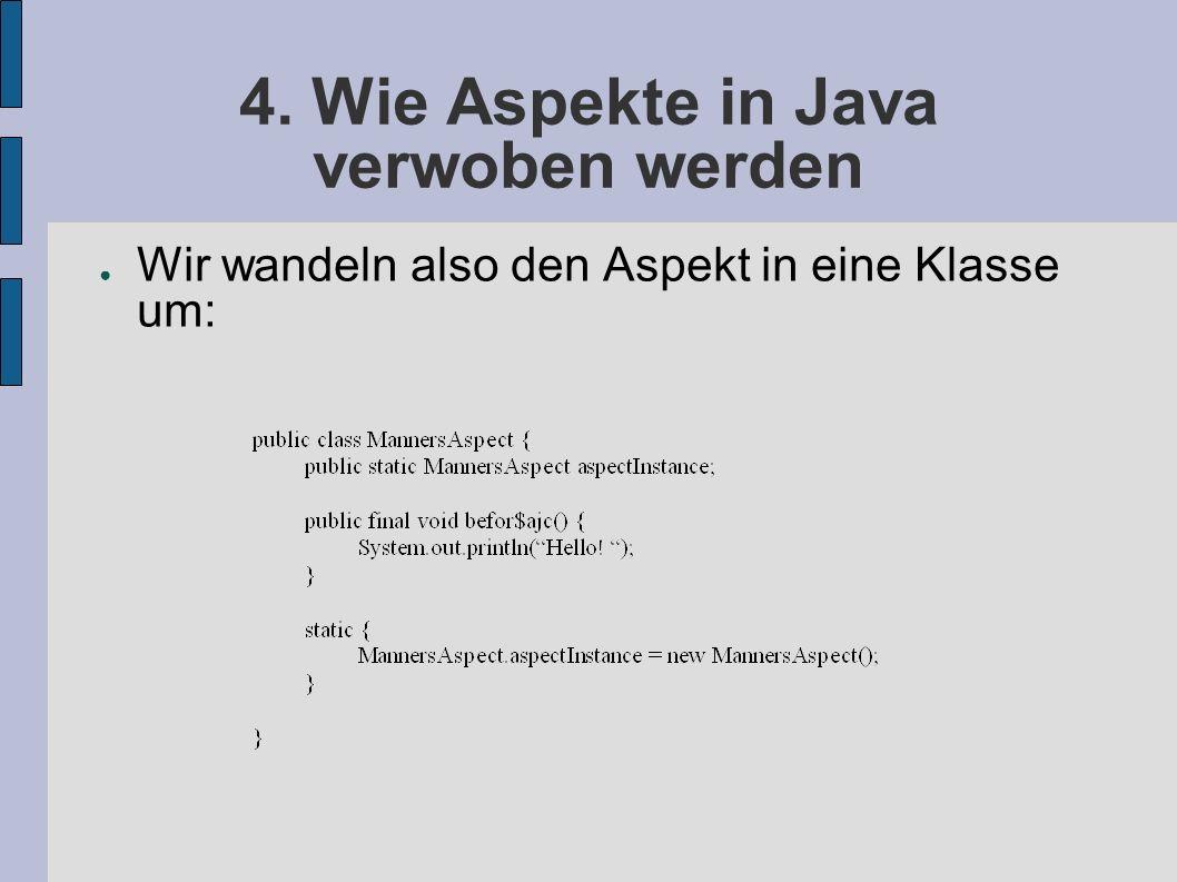 4. Wie Aspekte in Java verwoben werden ● Wir wandeln also den Aspekt in eine Klasse um: