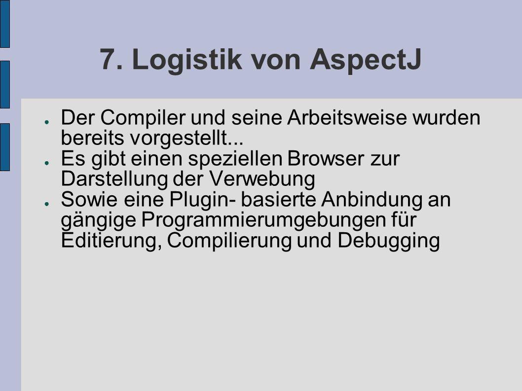 7. Logistik von AspectJ ● Der Compiler und seine Arbeitsweise wurden bereits vorgestellt...