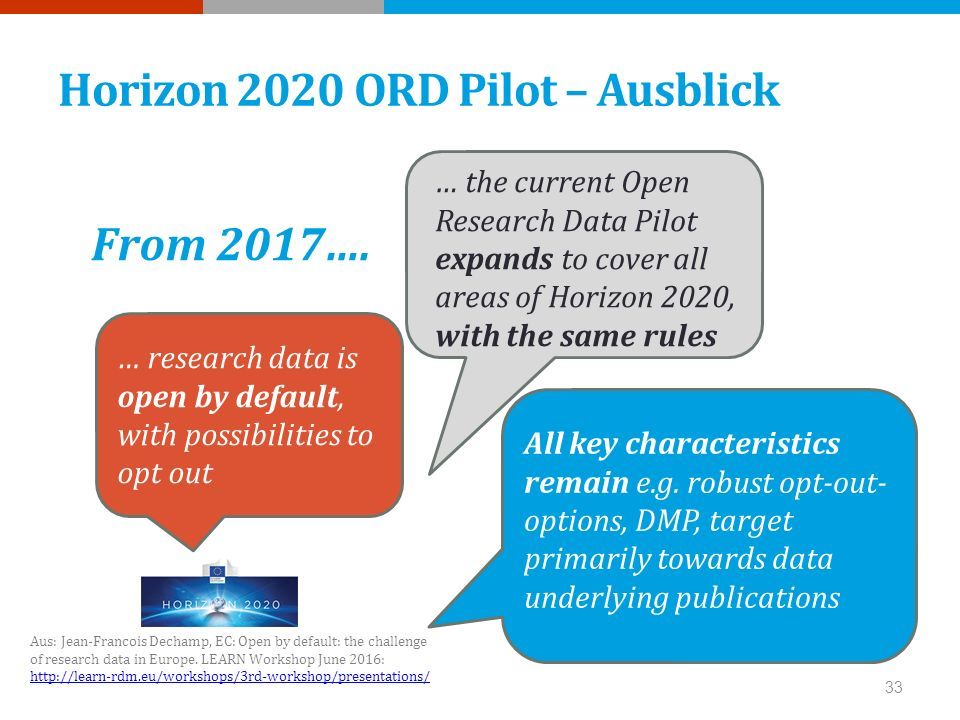 Horizon 2020 ORD Pilot – Ausblick … the current Open Research Data Pilot expands to cover all areas of Horizon 2020, with the same rules … research data is open by default, with possibilities to opt out All key characteristics remain e.g.